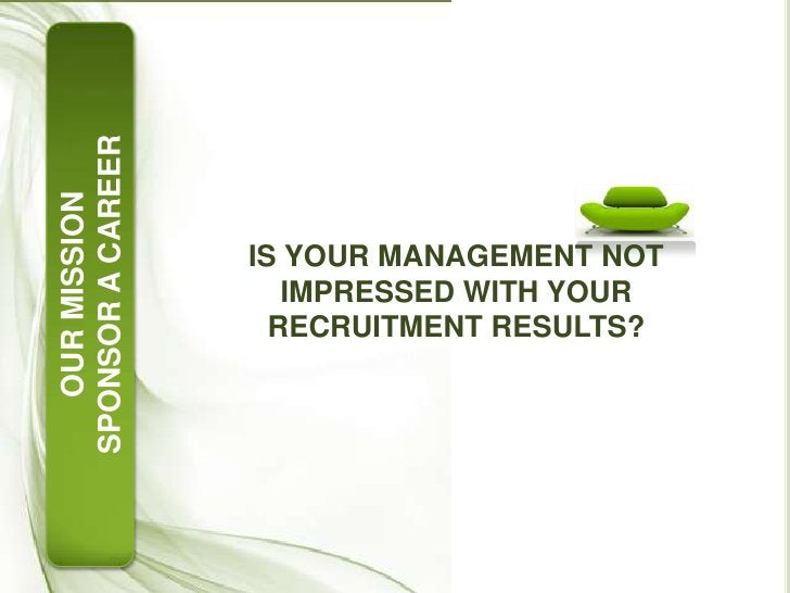 IS YOUR MANAGEMENT NOT IMPRESSED WITH YOUR RECRUITMENT RESULTS?<br />OUR MISSION<br />SPONSOR A CAREER<br />