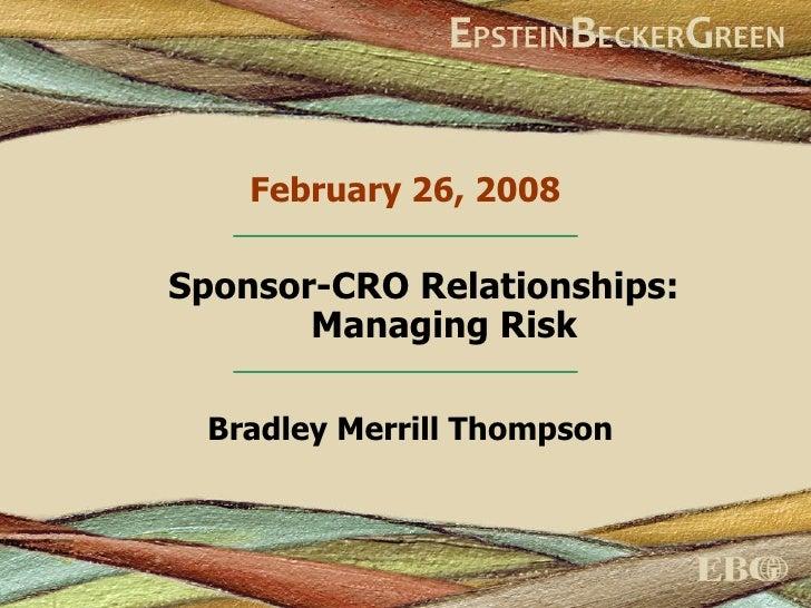February 26, 2008 Bradley Merrill Thompson Sponsor-CRO Relationships:  Managing Risk