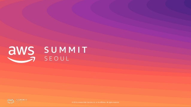 S U M M I T S E O U L © 2019, Amazon Web Services, Inc. or its affiliates. All rights reserved.