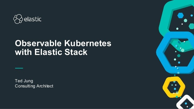1 Ted Jung Consulting Architect Observable Kubernetes with Elastic Stack
