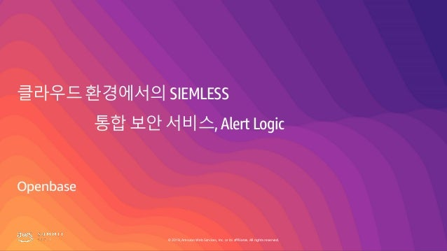 © 2019, Amazon Web Services, Inc. or its affiliates. All rights reserved. 클라우드 환경에서의 SIEMLESS 통합 보안 서비스, Alert Logic Openb...