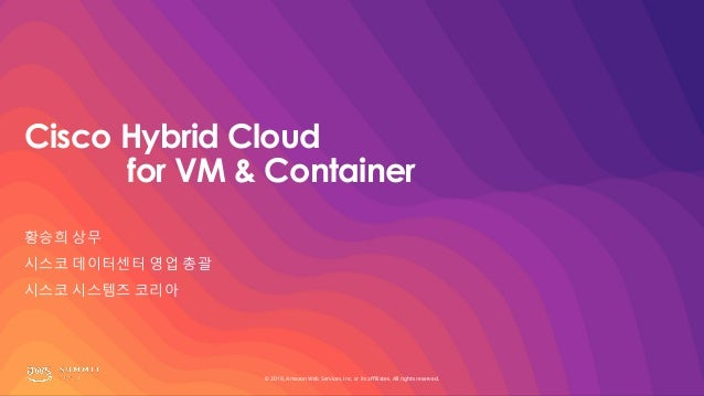 © 2019, Amazon Web Services, Inc. or its affiliates. All rights reserved. Cisco Hybrid Cloud for VM & Container 황승희 상무 시스코...
