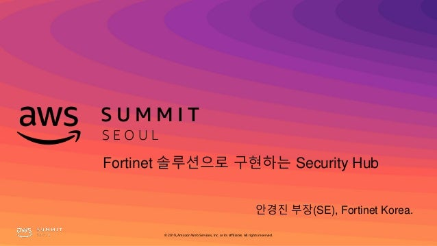 S U M M I T S E O U L © 2019, Amazon Web Services, Inc. or its affiliates. All rights reserved. 안경진 부장(SE), Fortinet Korea...