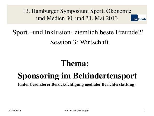 13. Hamburger Symposium Sport, Ökonomie und Medien 30. und 31. Mai 2013 Sport –und Inklusion- ziemlich beste Freunde?! Ses...