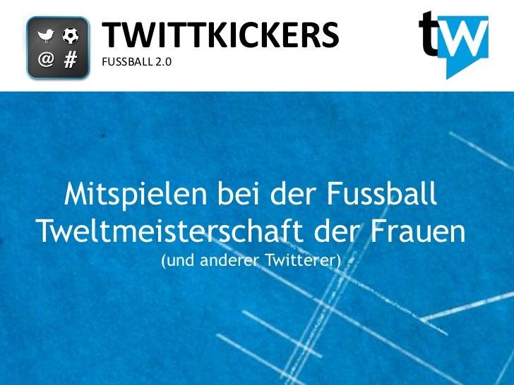 TWITTKICKERS    FUSSBALL 2.0  Mitspielen bei der FussballTweltmeisterschaft der Frauen              (und anderer Twitterer)