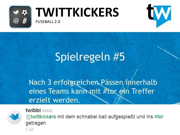 TWITTKICKERS FUSSBALL 2.0          Spielregeln #5Nach 3 erfolgreichen Pässen innerhalbeines Teams kann mit #tor ein Treffe...