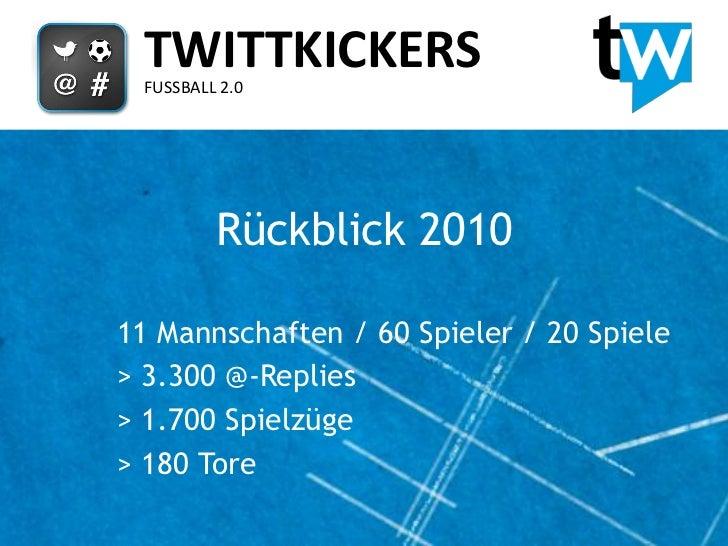 TWITTKICKERS FUSSBALL 2.0         Rückblick 201011 Mannschaften / 60 Spieler / 20 Spiele> 3.300 @-Replies> 1.700 Spielzüge...