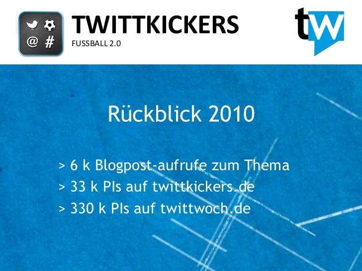 TWITTKICKERS FUSSBALL 2.0         Rückblick 2010> 6 k Blogpost-aufrufe zum Thema> 33 k PIs auf twittkickers.de> 330 k PIs ...