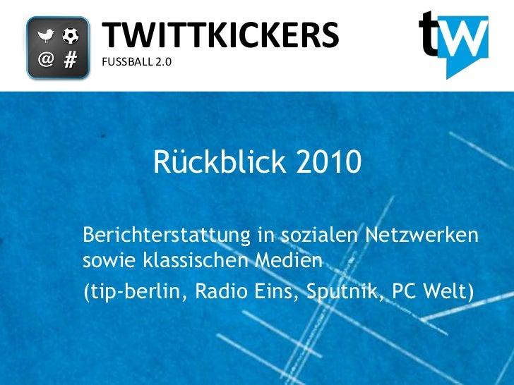 TWITTKICKERS  FUSSBALL 2.0          Rückblick 2010Berichterstattung in sozialen Netzwerkensowie klassischen Medien(tip-ber...