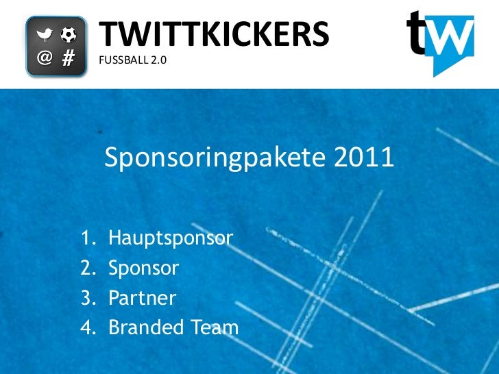 TWITTKICKERS     FUSSBALL 2.0     Sponsoringpakete 20111.    Hauptsponsor2.    Sponsor3.    Partner4.    Branded Team