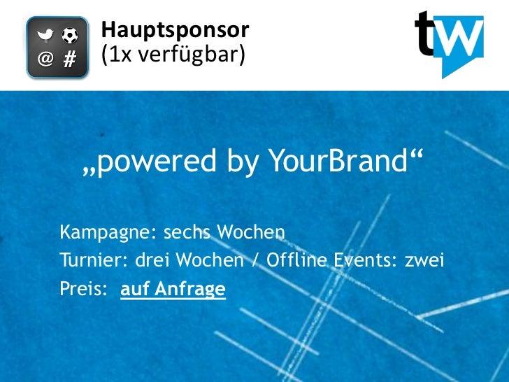 """Hauptsponsor    (1x verfügbar)  """"powered by YourBrand""""Kampagne: sechs WochenTurnier: drei Wochen / Offline Events: zweiPre..."""