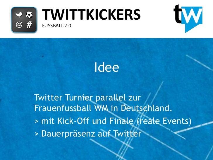 TWITTKICKERS  FUSSBALL 2.0                 IdeeTwitter Turnier parallel zurFrauenfussball WM in Deutschland.> mit Kick-Off...