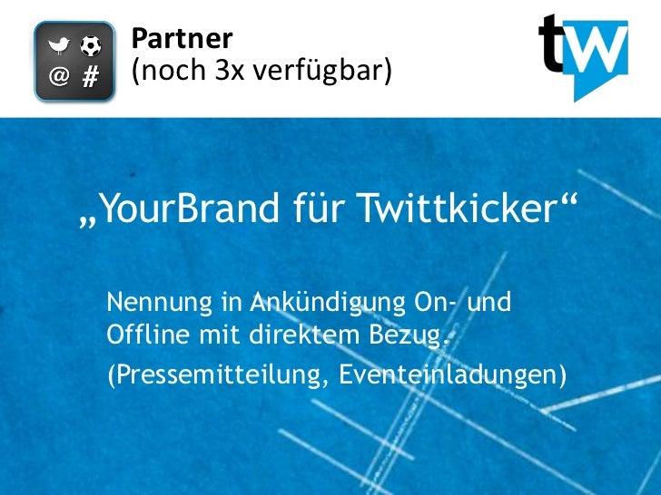 """Partner  (noch 3x verfügbar)""""YourBrand für Twittkicker"""" Nennung in Ankündigung On- und Offline mit direktem Bezug. (Presse..."""