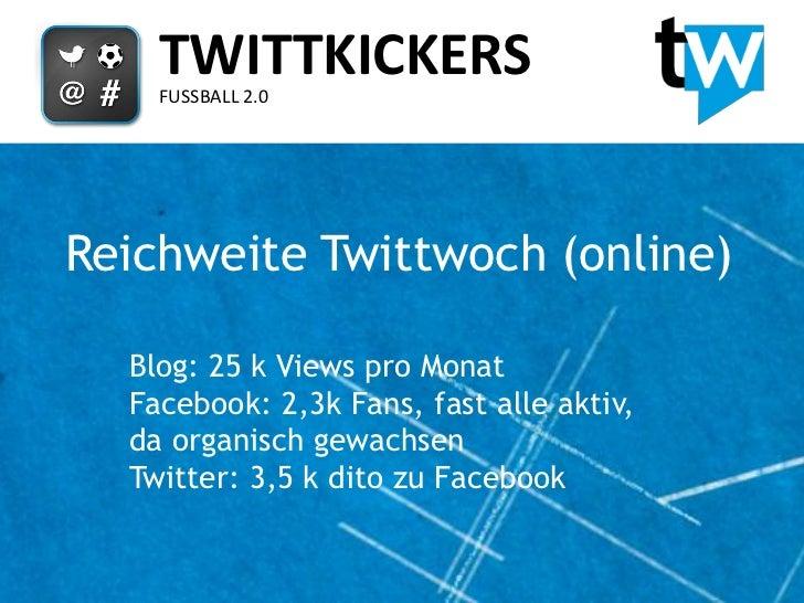 TWITTKICKERS    FUSSBALL 2.0Reichweite Twittwoch (online)  Blog: 25 k Views pro Monat  Facebook: 2,3k Fans, fast alle akti...