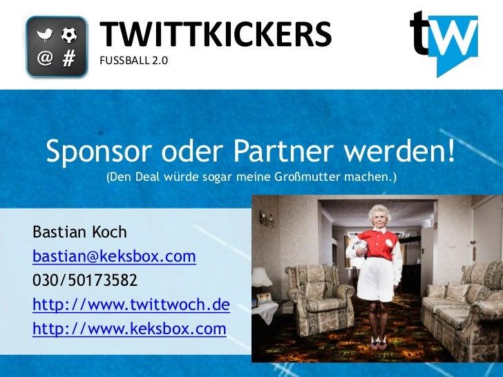 TWITTKICKERS       FUSSBALL 2.0 Sponsor oder Partner werden!        (Den Deal würde sogar meine Großmutter machen.)Bastian...
