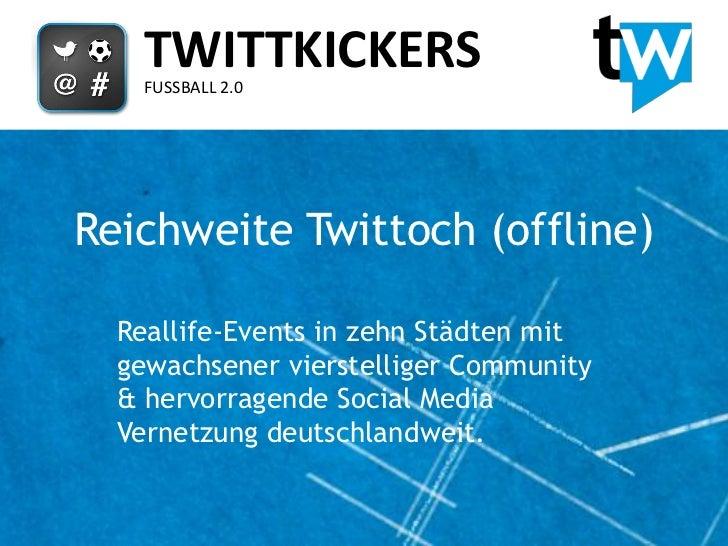 TWITTKICKERS    FUSSBALL 2.0Reichweite Twittoch (offline)  Reallife-Events in zehn Städten mit  gewachsener vierstelliger ...