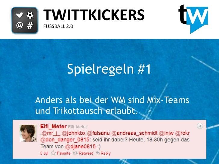 TWITTKICKERS FUSSBALL 2.0          Spielregeln #1Anders als bei der WM sind Mix-Teamsund Trikottausch erlaubt.