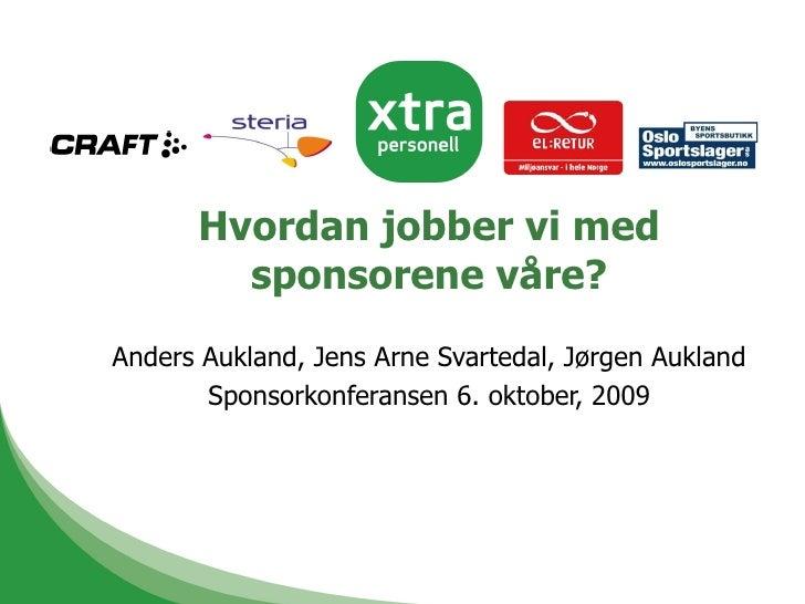 Hvordan jobber vi med sponsorene våre? Anders Aukland, Jens Arne Svartedal, Jørgen Aukland Sponsorkonferansen 6. oktober, ...