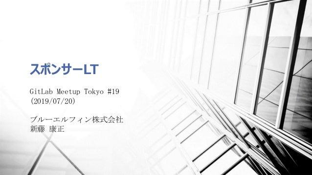 スポンサーLT GitLab Meetup Tokyo #19 (2019/07/20) ブルーエルフィン株式会社 新藤 康正