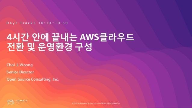 © 2019, Amazon Web Services, Inc. or its affiliates. All rights reserved. 4시간 안에 끝내는 AWS클라우드 전환 및 운영환경 구성 Choi Ji Woong D ...