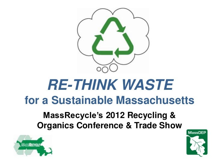 RE-THINK WASTEfor a Sustainable Massachusetts   MassRecycle's 2012 Recycling &  Organics Conference & Trade Show