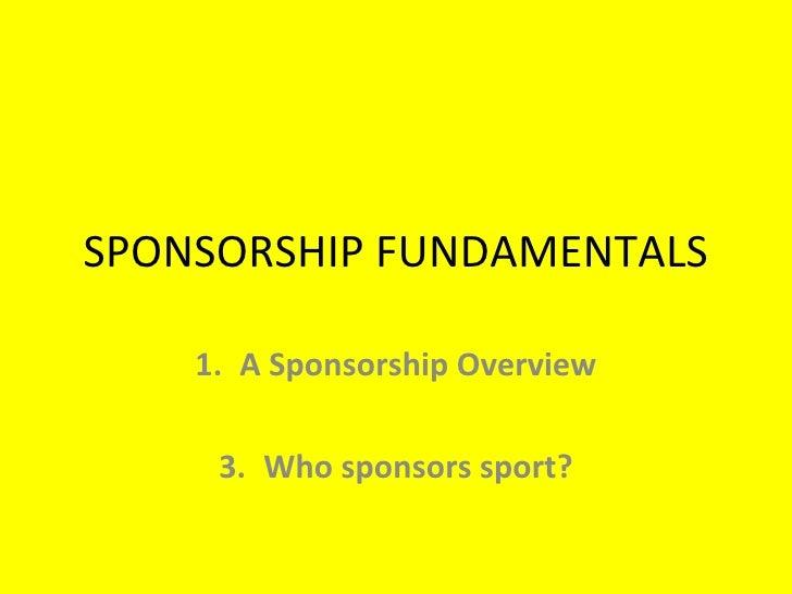 SPONSORSHIP FUNDAMENTALS <ul><li>A Sponsorship Overview </li></ul><ul><li>Who sponsors sport? </li></ul>