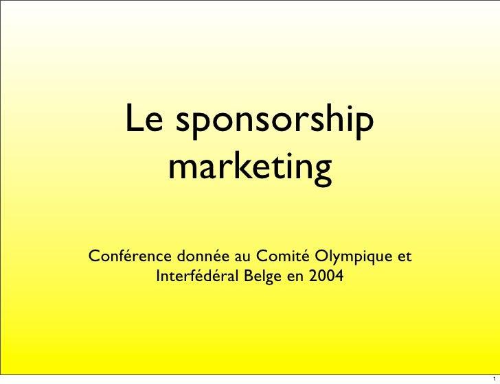 Le sponsorship       marketing  Conférence donnée au Comité Olympique et         Interfédéral Belge en 2004               ...