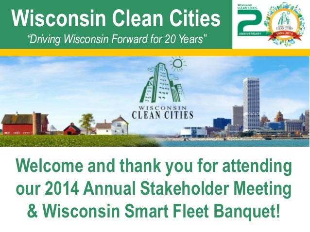 "Wisconsin Clean Cities ""Driving Wisconsin Forward for 20 Years""  Welcome and thank you for attending our 2014 Annual Stake..."