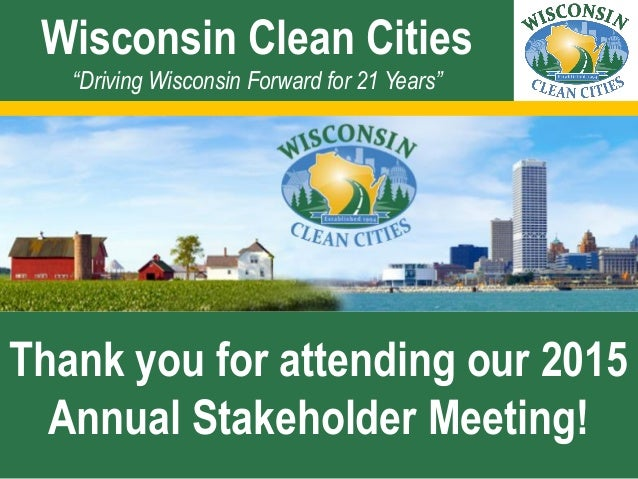 """Wisconsin Clean Cities """"Driving Wisconsin Forward for 21 Years"""" Thank you for attending our 2015 Annual Stakeholder Meetin..."""