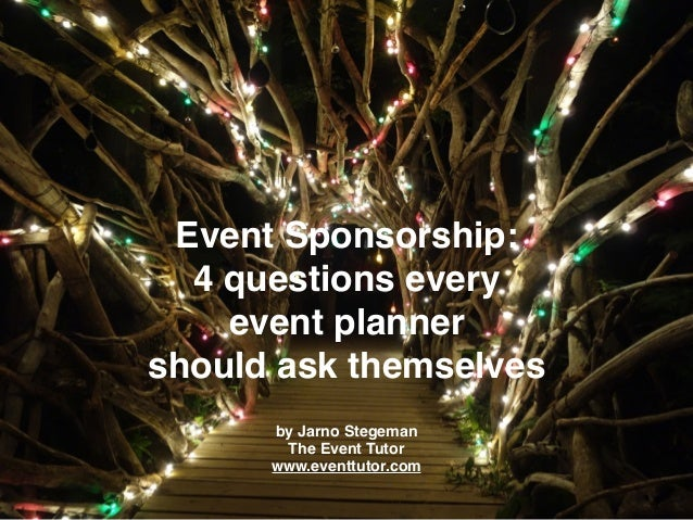 Event Sponsorship: 4 questions every event planner should ask themselves by Jarno Stegeman The Event Tutor www.eventtutor....