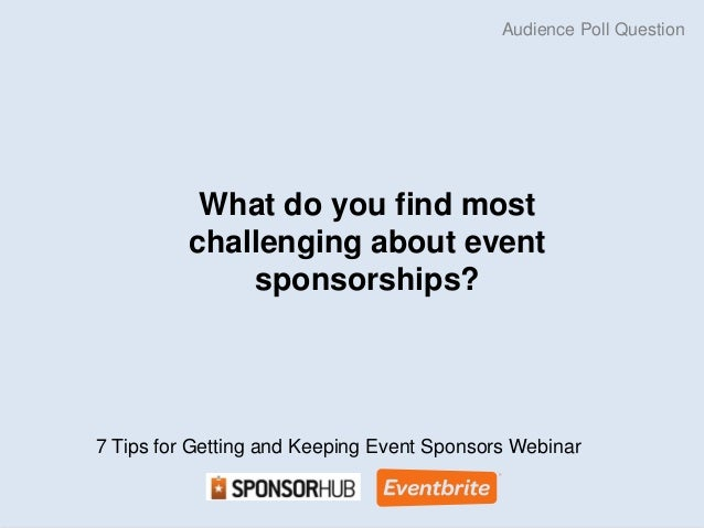 What do you find most  challenging about event  sponsorships?  Audience Poll Question  7 Tips for Getting and Keeping Even...