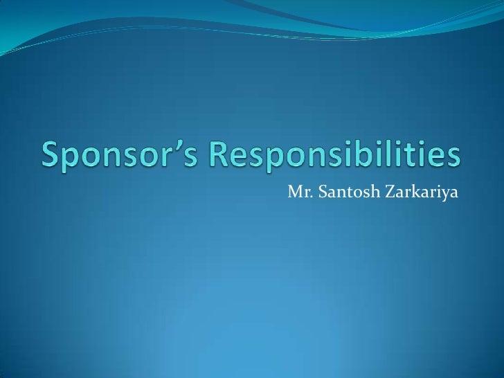 Sponsor's Responsibilities<br />Mr. SantoshZarkariya<br />