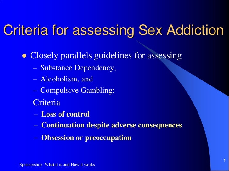 Criteria for assessing Sex Addiction<br />Closely parallels guidelines for assessing <br />Substance Dependency, <br />Alc...