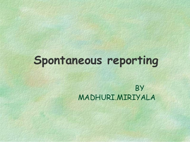 Spontaneous reporting                   BY       MADHURI.MIRIYALA