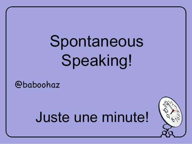 Juste une minute! Spontaneous Speaking! @baboohaz