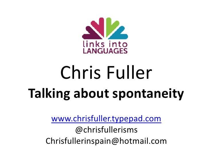 Chris Fuller<br />Talking about spontaneity<br />www.chrisfuller.typepad.com<br />@chrisfullerisms<br />Chrisfullerinspain...