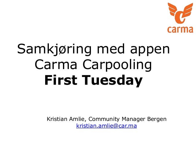 Samkjøring med appen Carma Carpooling First Tuesday Kristian Amlie, Community Manager Bergen kristian.amlie@car.ma