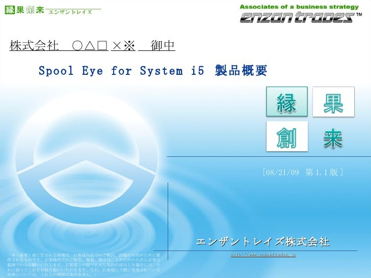 株式会社 ○△□ ×※  御中    Spool Eye for System i5  製品概要 エンザントレイズ株式会社 [ 08/21/09   第 1.1 版 ] 「本 ( 提案 ) 書に含まれる情報は、お客様内部でのご検討、評価の目的の...