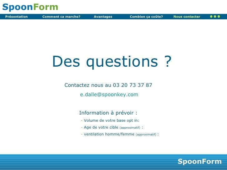 <ul><li>Des questions ? </li></ul><ul><li>Contactez nous au 03 20 73 37 87  </li></ul><ul><li>e.dalle@ spoonkey . com </li...