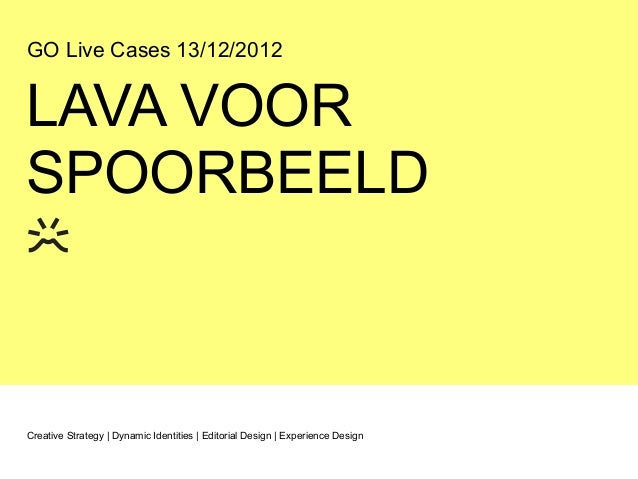 GO Live Cases 13/12/2012LAVA VOORSPOORBEELDCreative Strategy | Dynamic Identities | Editorial Design | Experience Design