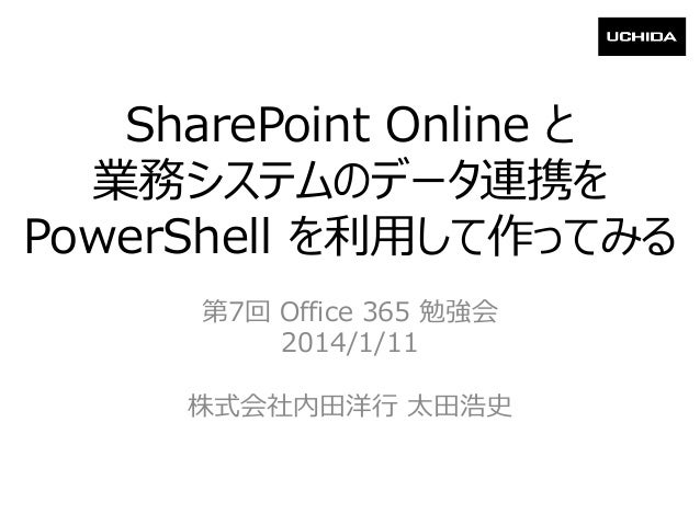 SharePoint Online と 業務システムのデータ連携を PowerShell を利用して作ってみる 第7回 Office 365 勉強会 2014/1/11 株式会社内田洋行 太田浩史