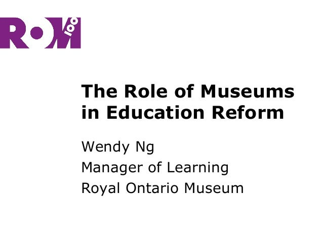 The Role of Museums in Education Reform Wendy Ng Manager of Learning Royal Ontario Museum