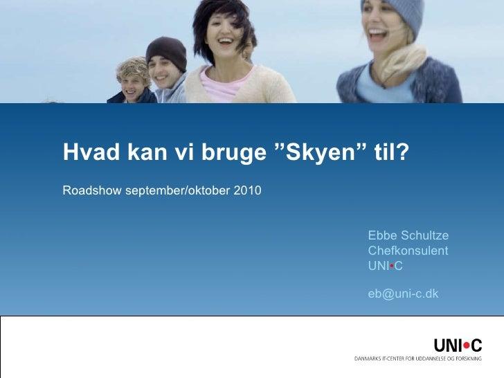 """Roadshow september/oktober 2010 Hvad kan vi bruge """"Skyen"""" til? Ebbe Schultze Chefkonsulent UNI • C  [email_address]"""