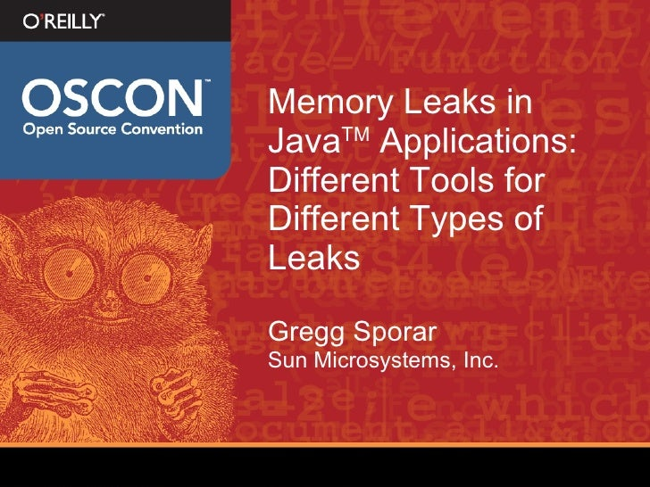 Memory Leaks in Java TM  Applications: Different Tools for Different Types of Leaks Gregg Sporar Sun Microsystems, Inc.