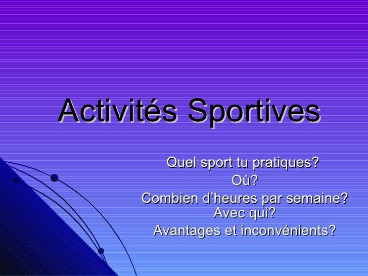 Activités Sportives Quel sport tu pratiques?  Où? Combien d'heures par semaine? Avec qui? Avantages et inconvénients?