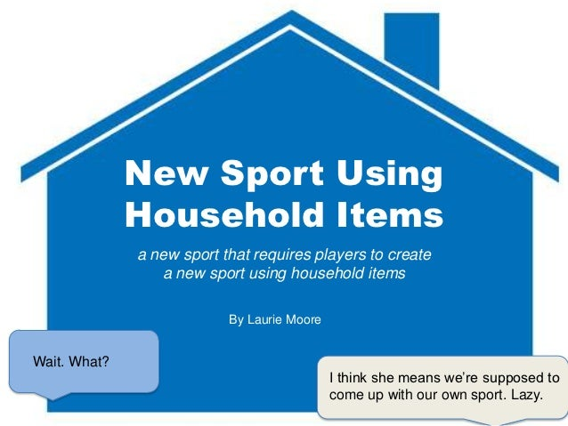 New Sport Using              Household Items              a new sport that requires players to create                 a ne...