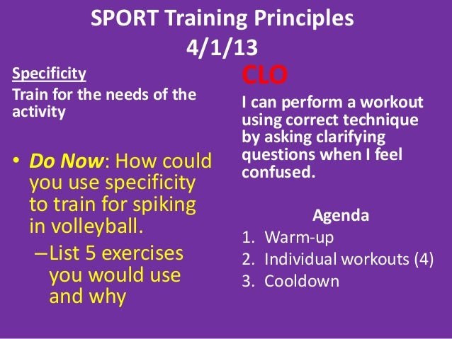SPORT Training Principles4/1/13SpecificityTrain for the needs of theactivity• Do Now: How couldyou use specificityto train...