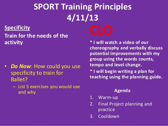 SPORT Training Principles4/11/13SpecificityTrain for the needs of theactivity• Do Now: How could you usespecificity to tra...