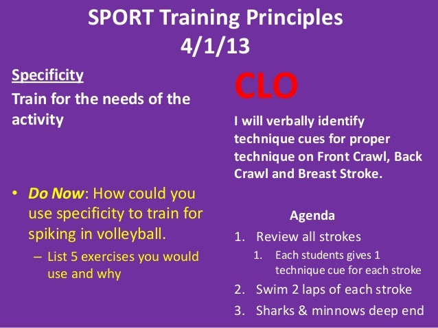 SPORT Training Principles4/1/13SpecificityTrain for the needs of theactivity• Do Now: How could youuse specificity to trai...