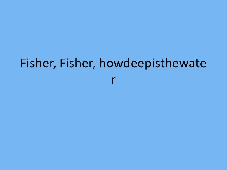 Fisher, Fisher, howdeepisthewater<br />